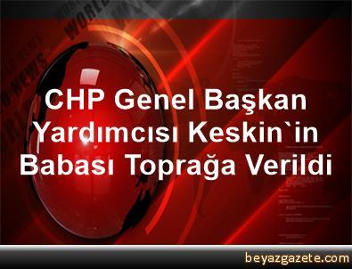 CHP Genel Başkan Yardımcısı Keskin'in Babası Toprağa Verildi