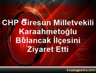 CHP Giresun Milletvekili Karaahmetoğlu, Bulancak İlçesini Ziyaret Etti