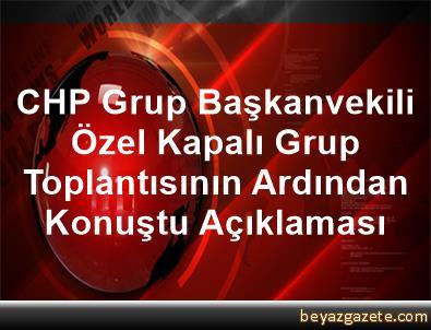 CHP Grup Başkanvekili Özel, Kapalı Grup Toplantısının Ardından Konuştu Açıklaması