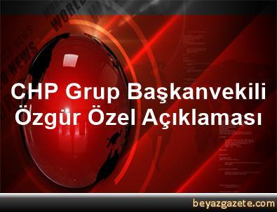 CHP Grup Başkanvekili Özgür Özel Açıklaması