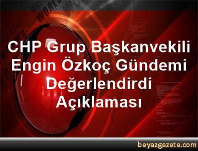 CHP Grup Başkanvekili Engin Özkoç, Gündemi Değerlendirdi Açıklaması