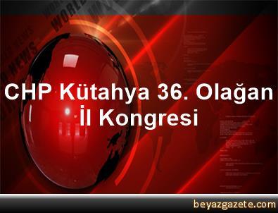 CHP Kütahya 36. Olağan İl Kongresi