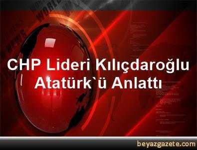 CHP Lideri Kılıçdaroğlu Atatürk'ü Anlattı