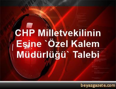 CHP Milletvekilinin Eşine 'Özel Kalem Müdürlüğü' Talebi