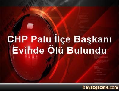 CHP Palu İlçe Başkanı, Evinde Ölü Bulundu