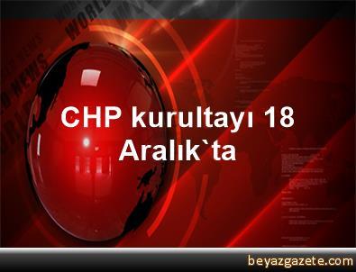 CHP kurultayı 18 Aralık'ta