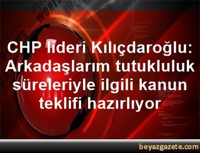 CHP lideri Kılıçdaroğlu: Arkadaşlarım tutukluluk süreleriyle ilgili kanun teklifi hazırlıyor
