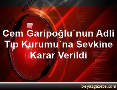 Cem Garipoğlu'nun Adli Tıp Kurumu'na Sevkine Karar Verildi