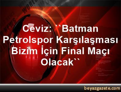 Ceviz: ''Batman Petrolspor Karşılaşması Bizim İçin Final Maçı Olacak''