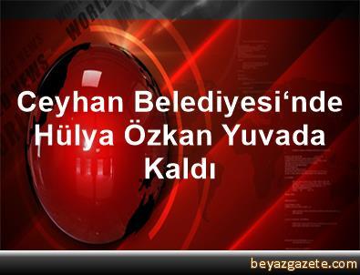 Ceyhan Belediyesi'nde Hülya Özkan Yuvada Kaldı