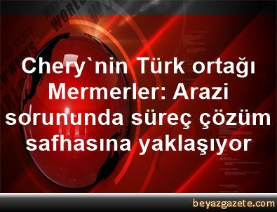 Chery'nin Türk ortağı Mermerler: Arazi sorununda süreç çözüm safhasına yaklaşıyor