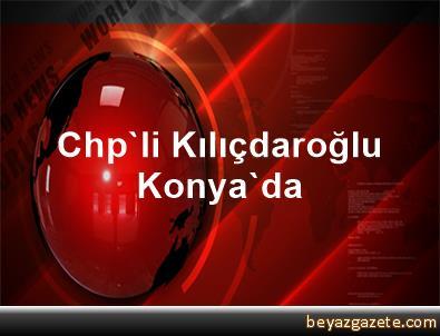 Chp'li Kılıçdaroğlu Konya'da