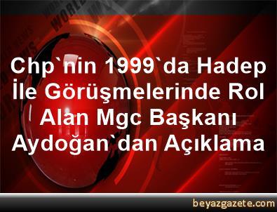 Chp'nin 1999'da Hadep İle Görüşmelerinde Rol Alan Mgc Başkanı Aydoğan'dan Açıklama
