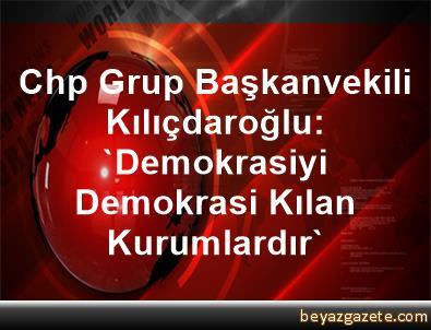 Chp Grup Başkanvekili Kılıçdaroğlu: 'Demokrasiyi Demokrasi Kılan Kurumlardır'