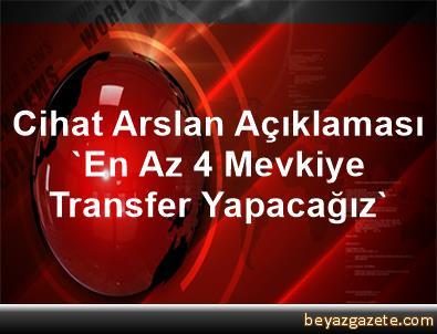 Cihat Arslan Açıklaması 'En Az 4 Mevkiye Transfer Yapacağız'