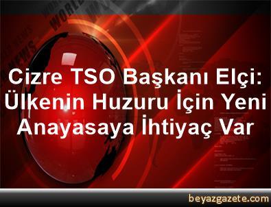Cizre TSO Başkanı Elçi: Ülkenin Huzuru İçin Yeni Anayasaya İhtiyaç Var