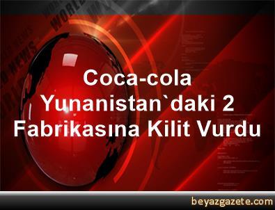 Coca-cola, Yunanistan'daki 2 Fabrikasına Kilit Vurdu