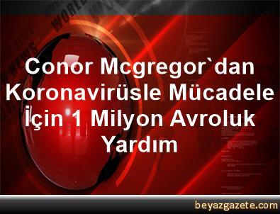 Conor Mcgregor'dan Koronavirüsle Mücadele İçin 1 Milyon Avroluk Yardım