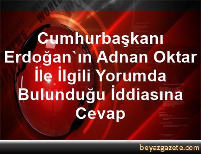 Cumhurbaşkanı Erdoğan'ın Adnan Oktar İle İlgili Yorumda Bulunduğu İddiasına Cevap