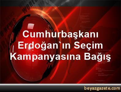 Cumhurbaşkanı Erdoğan'ın Seçim Kampanyasına Bağış