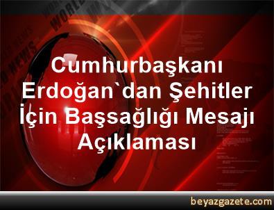 Cumhurbaşkanı Erdoğan'dan Şehitler İçin Başsağlığı Mesajı Açıklaması
