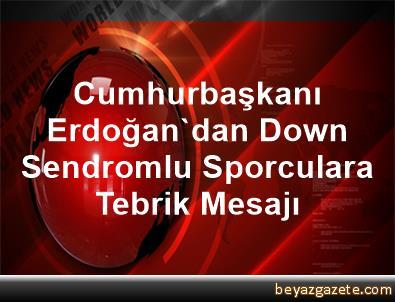Cumhurbaşkanı Erdoğan'dan Down Sendromlu Sporculara Tebrik Mesajı