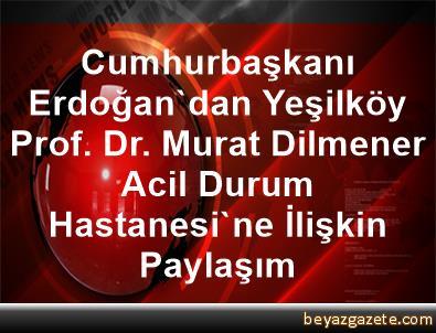 Cumhurbaşkanı Erdoğan'dan, Yeşilköy Prof. Dr. Murat Dilmener Acil Durum Hastanesi'ne İlişkin Paylaşım