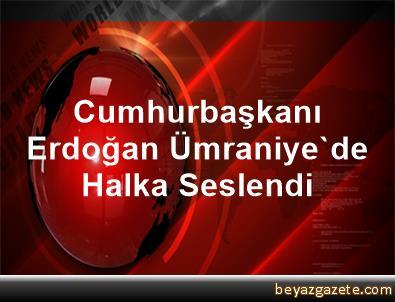 Cumhurbaşkanı Erdoğan, Ümraniye'de Halka Seslendi