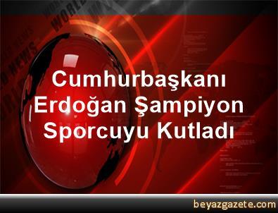 Cumhurbaşkanı Erdoğan, Şampiyon Sporcuyu Kutladı