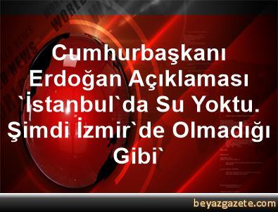 Cumhurbaşkanı Erdoğan Açıklaması 'İstanbul'da Su Yoktu. Şimdi İzmir'de Olmadığı Gibi'