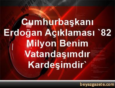 Cumhurbaşkanı Erdoğan Açıklaması '82 Milyon Benim Vatandaşımdır, Kardeşimdir'