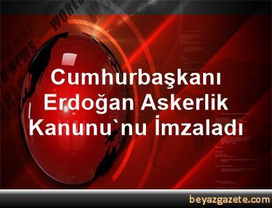 Cumhurbaşkanı Erdoğan Askerlik Kanunu'nu İmzaladı