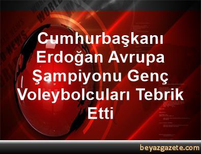 Cumhurbaşkanı Erdoğan Avrupa Şampiyonu Genç Voleybolcuları Tebrik Etti