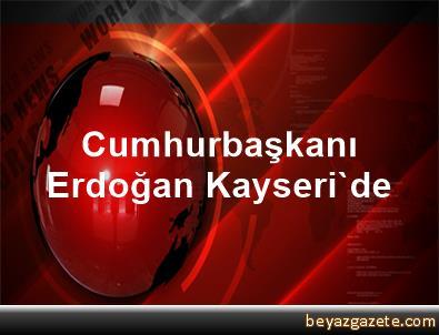Cumhurbaşkanı Erdoğan Kayseri'de