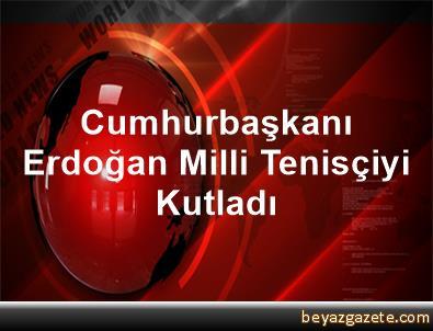 Cumhurbaşkanı Erdoğan Milli Tenisçiyi Kutladı