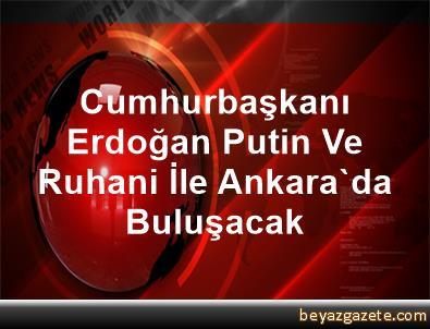 Cumhurbaşkanı Erdoğan, Putin Ve Ruhani İle Ankara'da Buluşacak