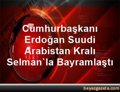 Cumhurbaşkanı Erdoğan, Suudi Arabistan Kralı Selman'la Bayramlaştı