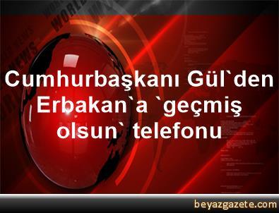 Cumhurbaşkanı Gül'den Erbakan'a 'geçmiş olsun' telefonu