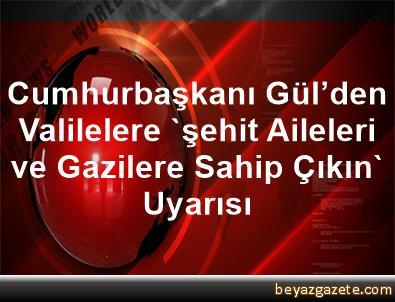 Cumhurbaşkanı Gül'den, Valilelere 'şehit Aileleri ve Gazilere Sahip Çıkın' Uyarısı