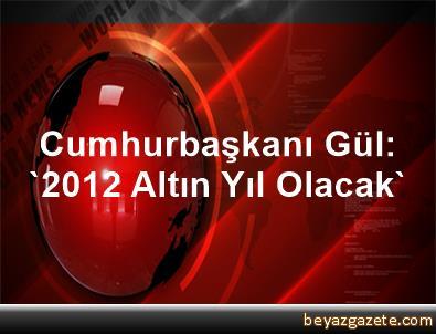 Cumhurbaşkanı Gül: '2012 Altın Yıl Olacak'