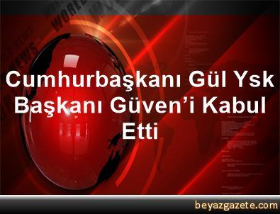 Cumhurbaşkanı Gül, Ysk Başkanı Güven'i Kabul Etti