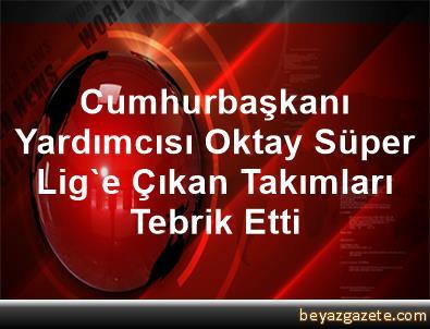 Cumhurbaşkanı Yardımcısı Oktay Süper Lig'e Çıkan Takımları Tebrik Etti