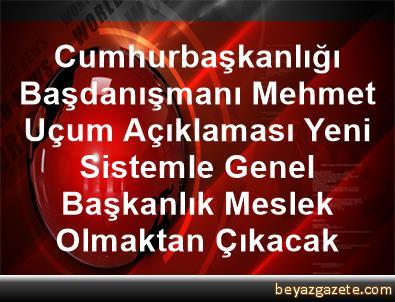 Cumhurbaşkanlığı Başdanışmanı Mehmet Uçum Açıklaması Yeni Sistemle, Genel Başkanlık Meslek Olmaktan Çıkacak
