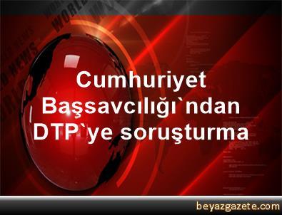 Cumhuriyet Başsavcılığı'ndan DTP'ye soruşturma