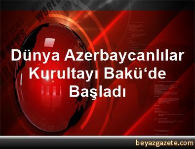 Dünya Azerbaycanlılar Kurultayı Bakü'de Başladı