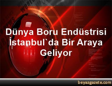 Dünya Boru Endüstrisi İstanbul'da Bir Araya Geliyor
