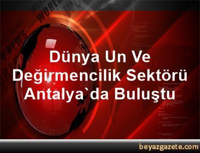 Dünya Un Ve Değirmencilik Sektörü Antalya'da Buluştu