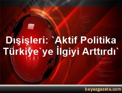 Dışişleri: 'Aktif Politika, Türkiye'ye İlgiyi Arttırdı'