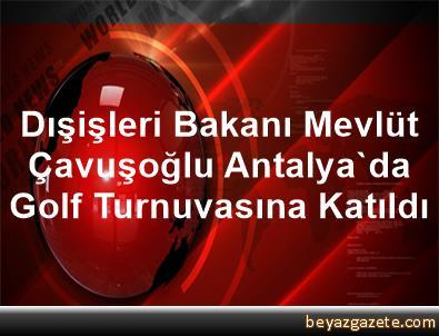 Dışişleri Bakanı Mevlüt Çavuşoğlu Antalya'da Golf Turnuvasına Katıldı