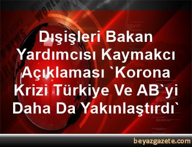 Dışişleri Bakan Yardımcısı Kaymakcı Açıklaması 'Korona Krizi, Türkiye Ve AB'yi Daha Da Yakınlaştırdı'